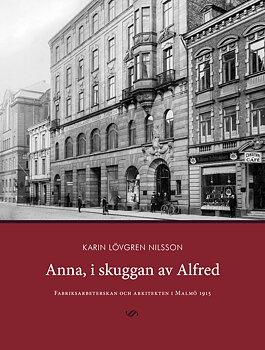 Anna, i skuggan av Alfred. Fabriksarbeterskan och arkitekten i Malmö 1915.