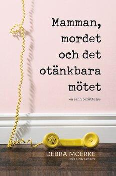 Mamman, mordet och det otänkbara mötet - Debra Moerke med Cindy Lambert