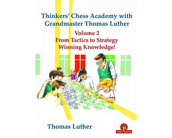 Thinkers' Chess Academy with Grandmaster Thomas Luther - Volume 2: From Tactics to Strategy – Winning Knowledge