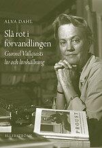Slå rot i förvandlingen - Gunnel Vallquists liv och livshållning - Alva Dahl