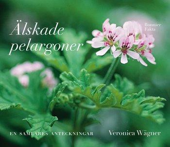 Veronica Wägner : Älskade pelargoner - en samlares anteckningar