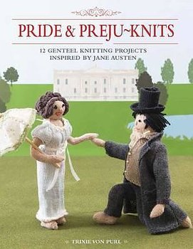 Pride & Preju-Knits : 12 Genteel Knitting Projects Inspired by Jane Austen