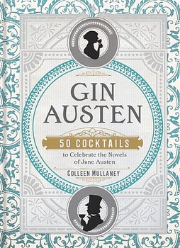 Colleen Mullaney : Gin Austen - 50 Cocktails to Celebrate the Novels of Jane Austen