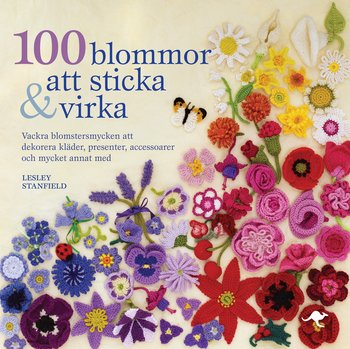 Lesley Stanfield : 100 blommor att sticka och virka - Vackra blomstersmycken att dekorera kläder, presenter, accessoarer och mycket annat med