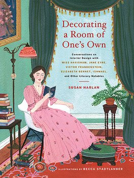 Susan Harlan : Decorating a Room of One's Own - Conversations on Interior Design with Miss Havisham, Jane Eyre, Victor Frankenstein, Elizabeth Bennet, Ishmael, and Other Literary Notables
