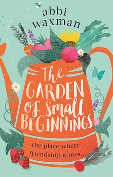 Abbi Waxman : The Garden of Small Beginnings